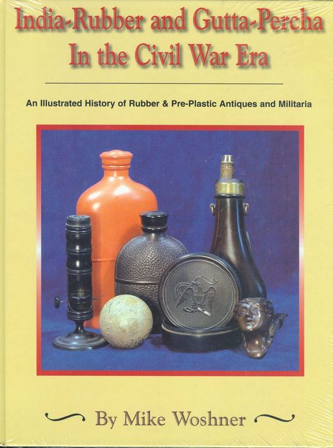 INDIA-RUBBER AND GUTTA-PERCHA IN THE CIVIL WAR ERA, AN ILLUSTRATED HISTORY  OF RUBBER AND PRE-PLASTIC ANTIQUES AND MILITARIA