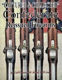 CAPTURED & COLLECTED - CONFEDERATE REISSUED FIREARMS